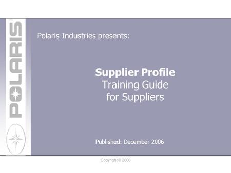 Copyright © 2006 Supplier Profile Training Guide for Suppliers Polaris Industries presents: Published: December 2006.