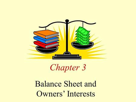Chapter 3 Balance Sheet and Owners' Interests. Chapter 3--Learning Objectives 1.Interpret the conceptual basis for the balance sheet and its components: