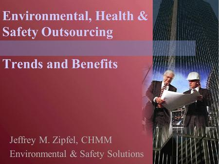 Environmental, Health & Safety Outsourcing Trends and Benefits Jeffrey M. Zipfel, CHMM Environmental & Safety Solutions.