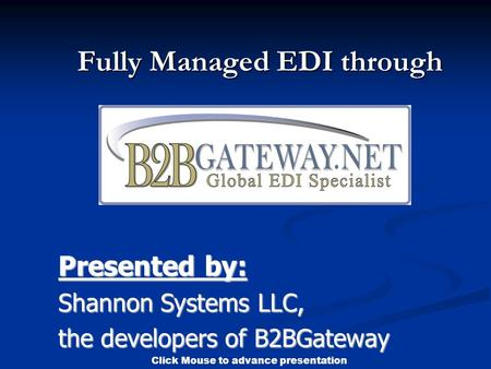 Click Mouse to advance presentation Fully Managed EDI through Presented by: Shannon Systems LLC, the developers of B2BGateway.