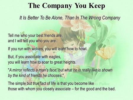 The Company You Keep It Is Better To Be Alone, Than In The Wrong Company Tell me who your best friends are, and I will tell you who you are. If you run.