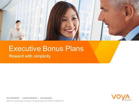 Do not put content on the brand signature area Reward with simplicity Executive Bonus Plans ©2014 Voya Services Company. All rights reserved. CN0318-16260-0417.