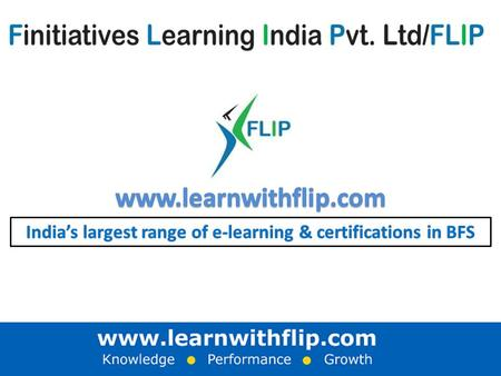 Certificate endorsing Partners A business snapshot: FLIP offers role-specific e.learning & certifications; across the entire Banking & Financial Services.