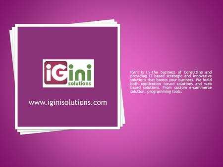 IGini is in the business of Consulting and providing IT based strategic and innovative solutions that boosts your business. We build both application based.