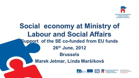 Social economy at Ministry of Labour and Social Affairs Support of the SE co-funded from EU funds 26 th June, 2012 Brussels Marek Jetmar, Linda Maršíková.