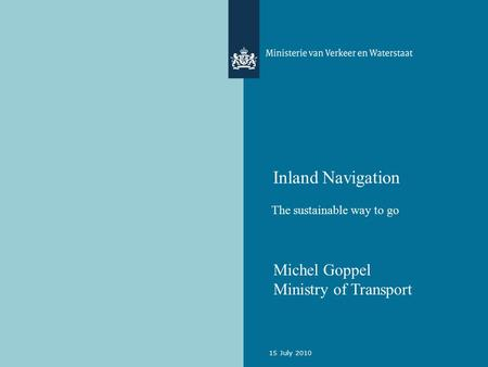 15 July 2010 Inland Navigation The sustainable way to go Michel Goppel Ministry of Transport.