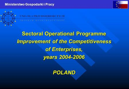 Ministerstwo Gospodarki i Pracy Sectoral Operational Programme Improvement of the Competitiveness of Enterprises, years 2004-2006 POLAND.