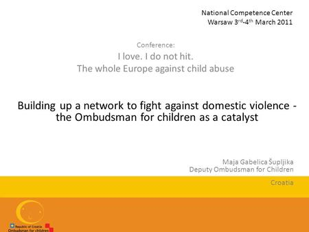 National Competence Center Warsaw 3 rd -4 th March 2011 Conference: I love. I do not hit. The whole Europe against child abuse Building up a network to.