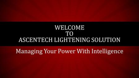 Managing Your Power With Intelligence WELCOME TO ASCENTECH LIGHTENING SOLUTION.