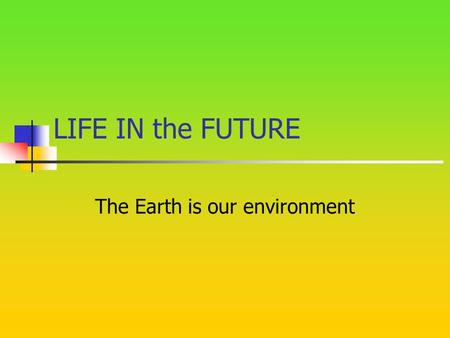 LIFE IN the FUTURE The Earth is our environment. THE WAY WE LIVE We pollute the air. We leave litter in the forests. We don't recycle paper. We break.