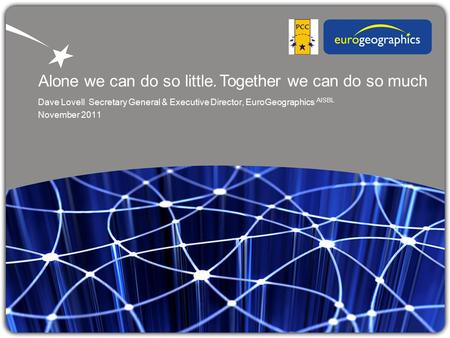 Alone we can do so little. Dave Lovell Secretary General & Executive Director, EuroGeographics AISBL November 2011 Together we can do so much.