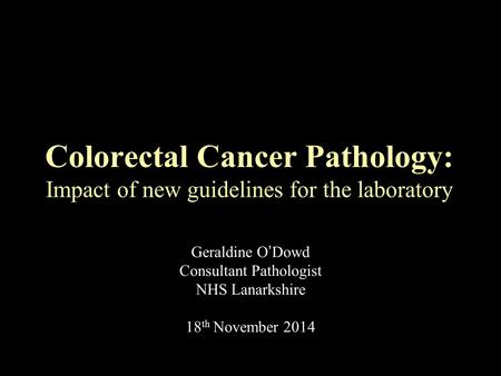 Geraldine O'Dowd Consultant Pathologist NHS Lanarkshire 18 th November 2014 Colorectal Cancer Pathology: Impact of new guidelines for the laboratory.