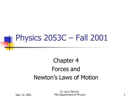 Sep. 12, 2001 Dr. Larry Dennis, FSU Department of Physics1 Physics 2053C – Fall 2001 Chapter 4 Forces and Newton's Laws of Motion.