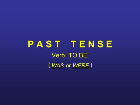 "P A S T T E N S E Verb ""TO BE"" WASWEREor (). Comparison with Present Tense Present Tense I am at school today. He is a good pupil. She is ill this week."