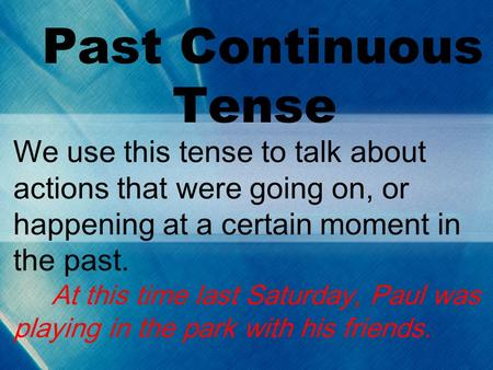 Past Continuous Tense We use this tense to talk about actions that were going on, or happening at a certain moment in the past. At this time last Saturday,