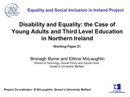 Project Co-ordinator: E McLaughlin, Queen's University Belfast Equality and Social Inclusion in Ireland Project Disability and Equality: the Case of Young.