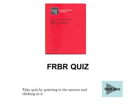 FRBR QUIZ Start quiz Take quiz by pointing to the answer and clicking on it.
