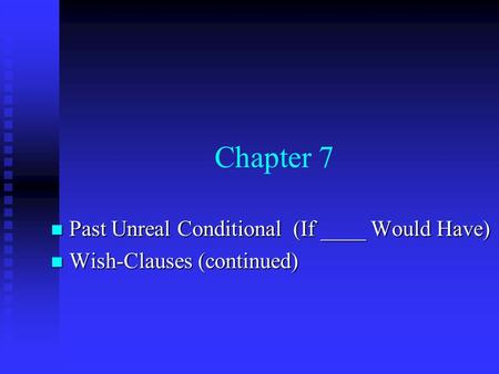 Chapter 7 Past Unreal Conditional (If ____ Would Have) Past Unreal Conditional (If ____ Would Have) Wish-Clauses (continued) Wish-Clauses (continued)