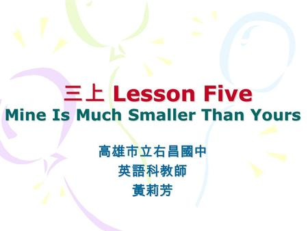 三上 Lesson Five Mine Is Much Smaller Than Yours 三上 Lesson Five Mine Is Much Smaller Than Yours 高雄市立右昌國中英語科教師黃莉芳.