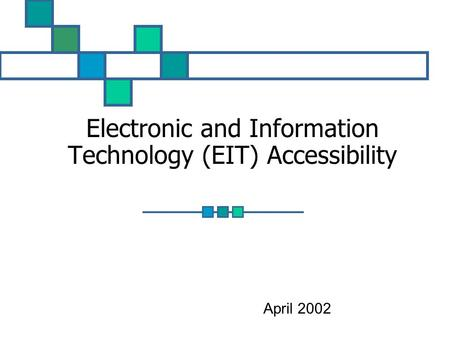 Electronic and Information Technology (EIT) Accessibility April 2002.