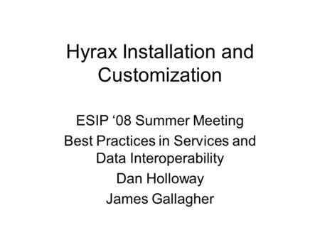 Hyrax Installation and Customization ESIP '08 Summer Meeting Best Practices in Services and Data Interoperability Dan Holloway James Gallagher.