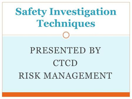 PRESENTED BY CTCD RISK MANAGEMENT Safety Investigation Techniques.