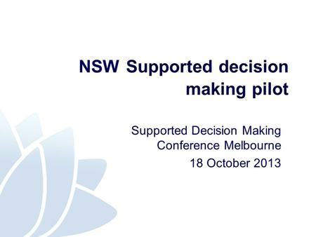 NSW Supported decision making pilot Supported Decision Making Conference Melbourne 18 October 2013.