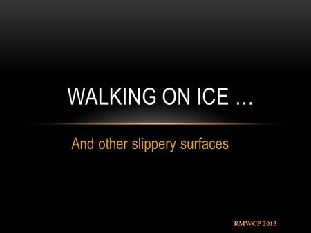 And other slippery surfaces WALKING ON ICE … RMWCP 2013.
