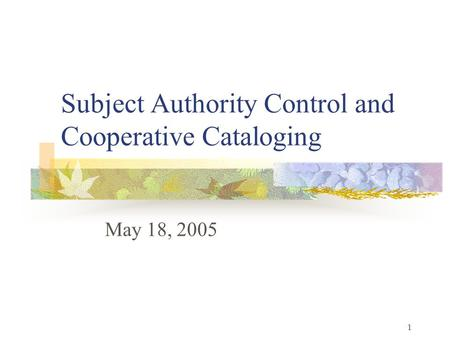 1 Subject Authority Control and Cooperative Cataloging May 18, 2005.