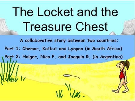 The locket By Chemar, Katbut The Locket and the Treasure Chest A collaborative story between two countries: Part 1: Chemar, Katbut and Lynpea (in South.