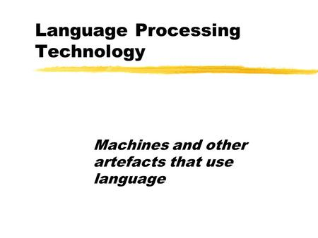 Language Processing Technology Machines and other artefacts that use language.