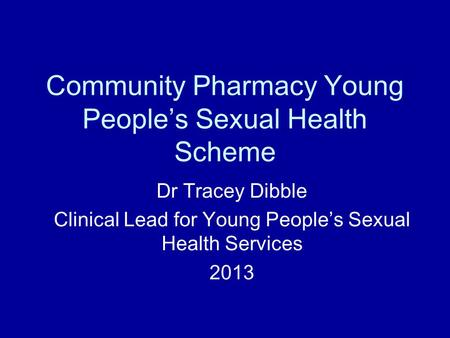 Community Pharmacy Young People's Sexual Health Scheme Dr Tracey Dibble Clinical Lead for Young People's Sexual Health Services 2013.
