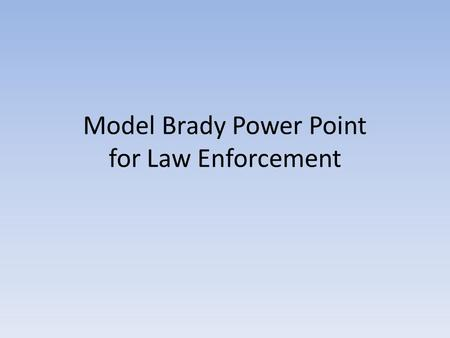 Model Brady Power Point for Law Enforcement. DISCOVERY WHAT YOU MUST PRESERVE AND TURN OVER TO ENSURE FAIRNESS.