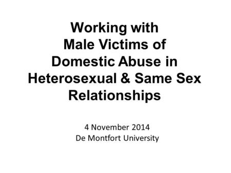 4 November 2014 De Montfort University Working with Male Victims of Domestic Abuse in Heterosexual & Same Sex Relationships.