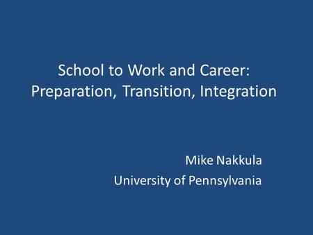 School to Work and Career: Preparation, Transition, Integration Mike Nakkula University of Pennsylvania.