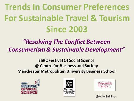 Trends In Consumer Preferences For Sustainable Travel & Tourism Since 2003 ESRC Festival <strong>Of</strong> Social Centre for Business and Society Manchester.