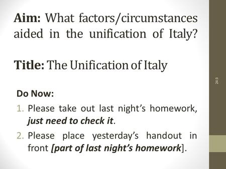 Aim: What factors/circumstances aided in the unification of Italy? Title: The Unification of Italy Do Now: 1.Please take out last night's homework, just.