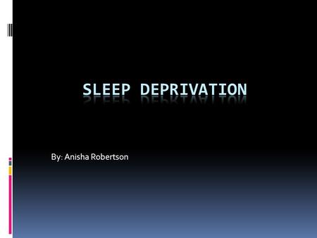 Sleep Deprivation By: Anisha Robertson.