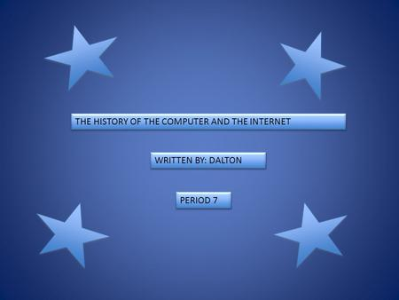 THE HISTORY OF THE COMPUTER AND THE INTERNET WRITTEN BY: DALTON PERIOD 7.