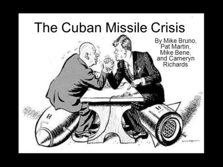 The Cuban Missile Crisis By Mike Bruno, Pat Martin, Mike Bene, and Cameryn Richards.
