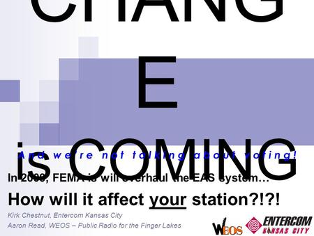 CHANG E is COMING In 2009, FEMA is will overhaul the EAS system… How will it affect your station?!?! Kirk Chestnut, Entercom Kansas City Aaron Read, WEOS.
