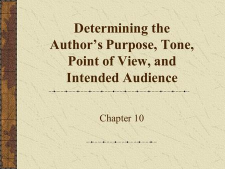 Determining the Author's Purpose, Tone, Point of View, and Intended Audience Chapter 10.