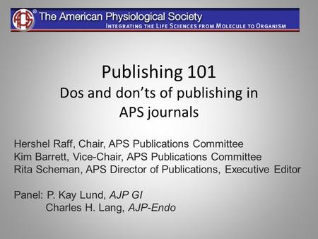 Publishing 101 Dos and don'ts of publishing in APS journals Hershel Raff, Chair, APS Publications Committee Kim Barrett, Vice-Chair, APS Publications Committee.
