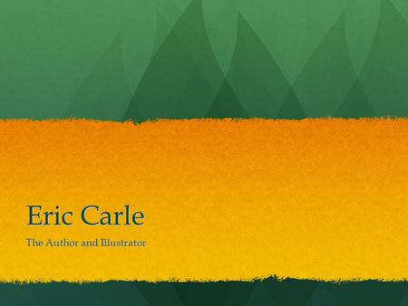 Eric Carle The Author and Illustrator. Who is Eric Carle? Eric Carle is an author and illustrator of children's books. What is an author? Someone who.