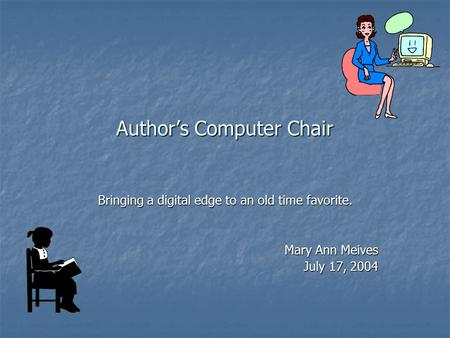 Author's Computer Chair Bringing a digital edge to an old time favorite. Mary Ann Meives July 17, 2004.