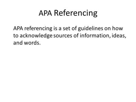 APA Referencing APA referencing is a set of guidelines on how to acknowledge sources of information, ideas, and words.