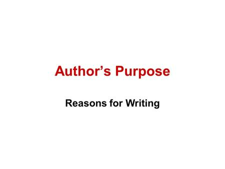 Author's Purpose Reasons for Writing. Three Reasons for Writing 1.To Inform (Expository) 2.To Persuade (Persuasive) 3.Entertain (Narrative or Poetry)