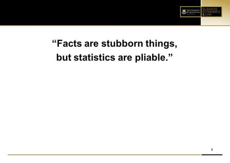 """Facts are stubborn things, but statistics are pliable."""