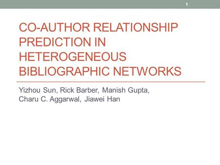 CO-AUTHOR RELATIONSHIP PREDICTION IN HETEROGENEOUS BIBLIOGRAPHIC NETWORKS Yizhou Sun, Rick Barber, Manish Gupta, Charu C. Aggarwal, Jiawei Han 1.