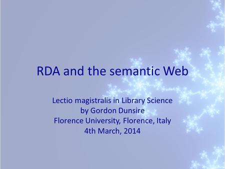 RDA and the semantic Web Lectio magistralis in Library Science by Gordon Dunsire Florence University, Florence, Italy 4th March, 2014.
